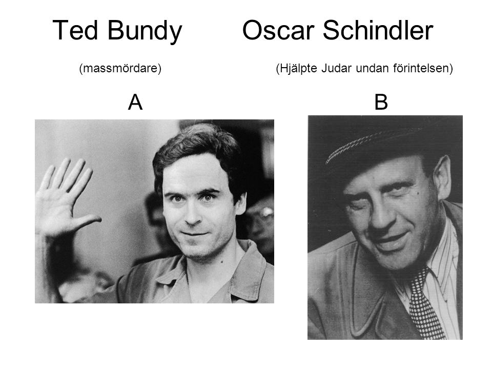 Ted Bundy. Oscar Schindler. (massmördare)