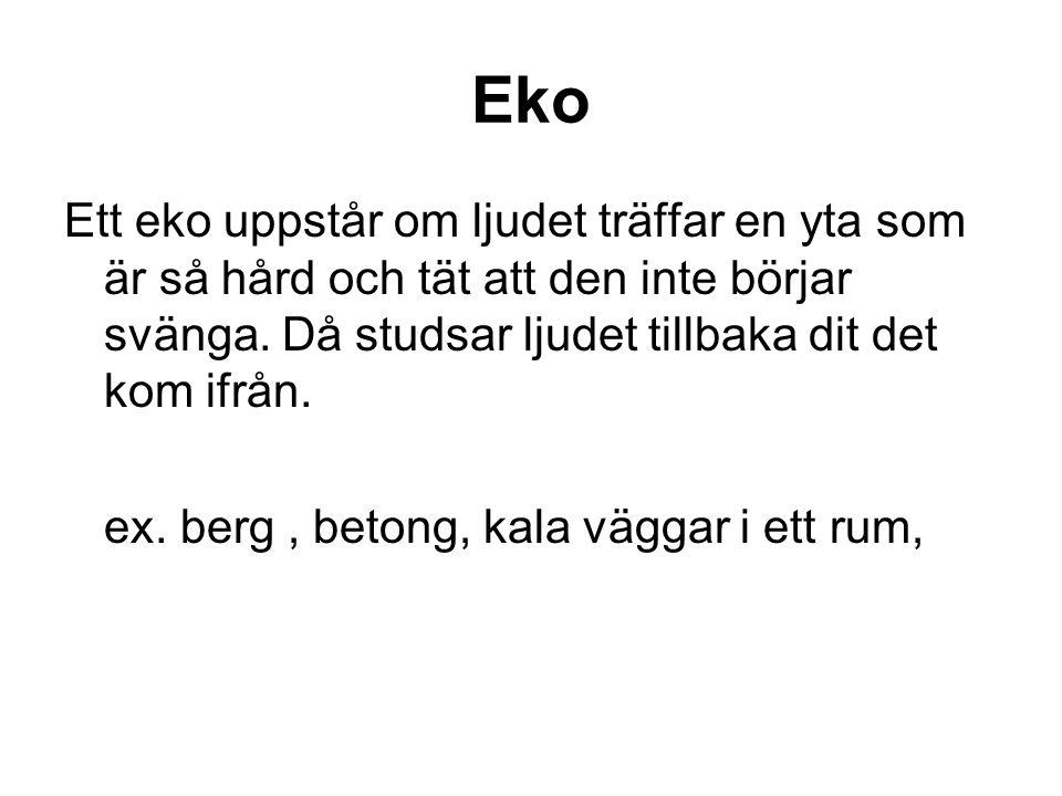 Eko Ett eko uppstår om ljudet träffar en yta som är så hård och tät att den inte börjar svänga. Då studsar ljudet tillbaka dit det kom ifrån.