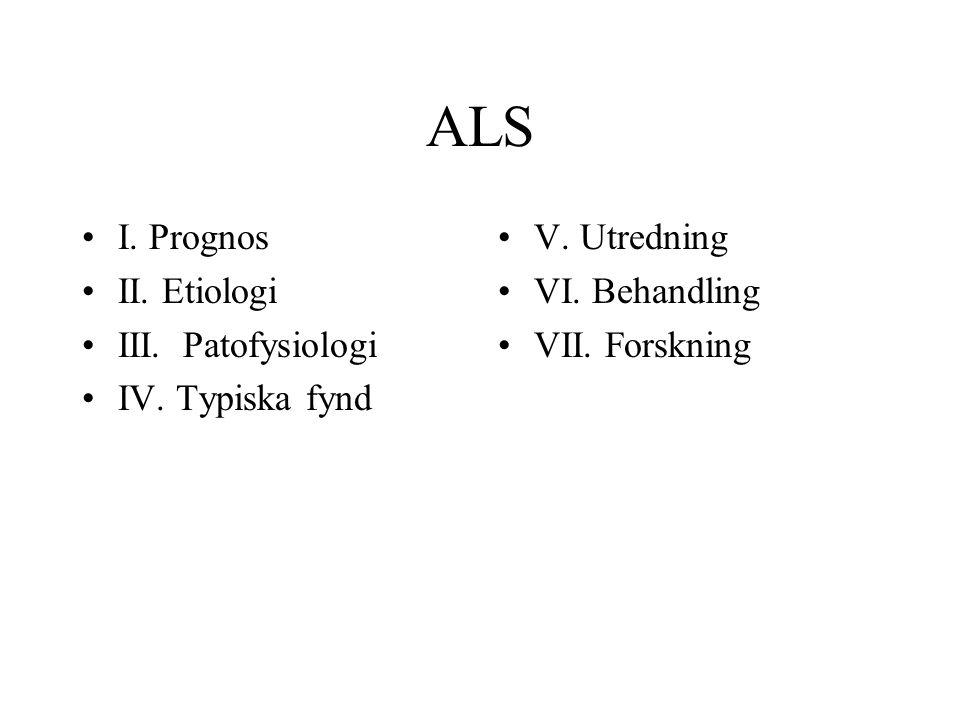 ALS I. Prognos II. Etiologi III. Patofysiologi IV. Typiska fynd