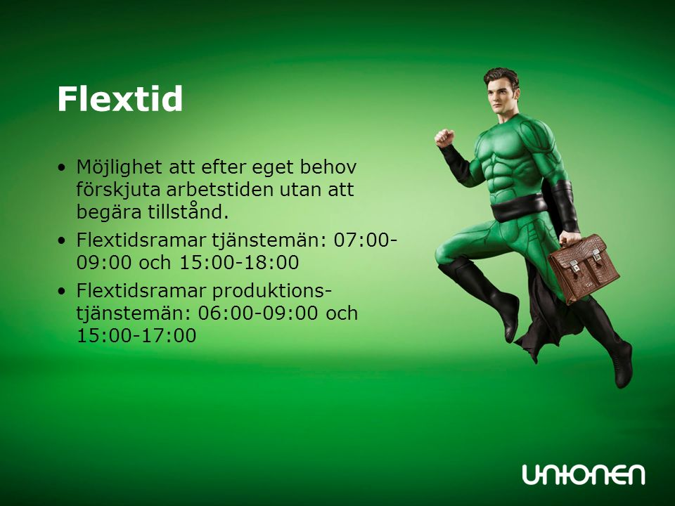 Flextid Möjlighet att efter eget behov förskjuta arbetstiden utan att begära tillstånd. Flextidsramar tjänstemän: 07:00- 09:00 och 15:00-18:00.