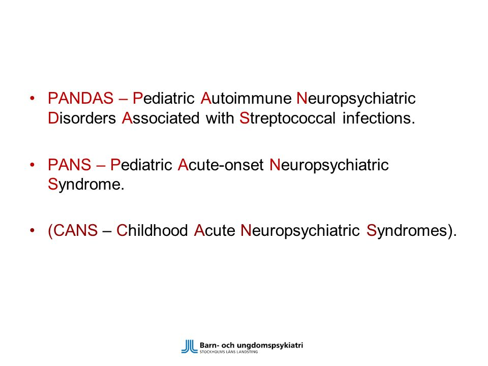 PANDAS – Pediatric Autoimmune Neuropsychiatric Disorders Associated with Streptococcal infections.