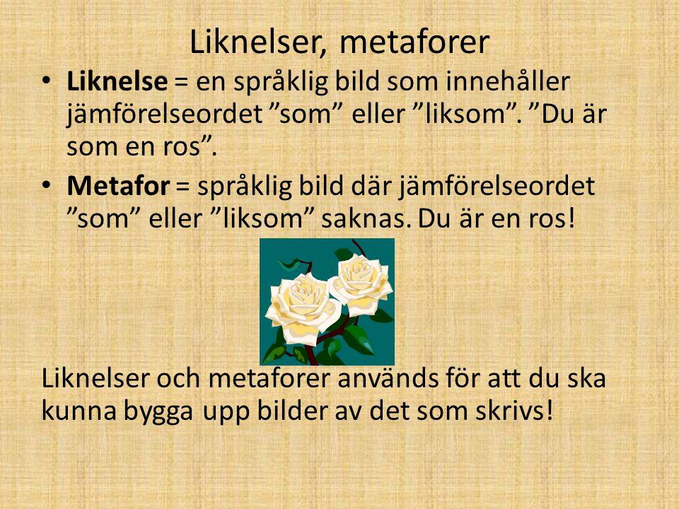 Liknelser, metaforer Liknelse = en språklig bild som innehåller jämförelseordet som eller liksom . Du är som en ros .