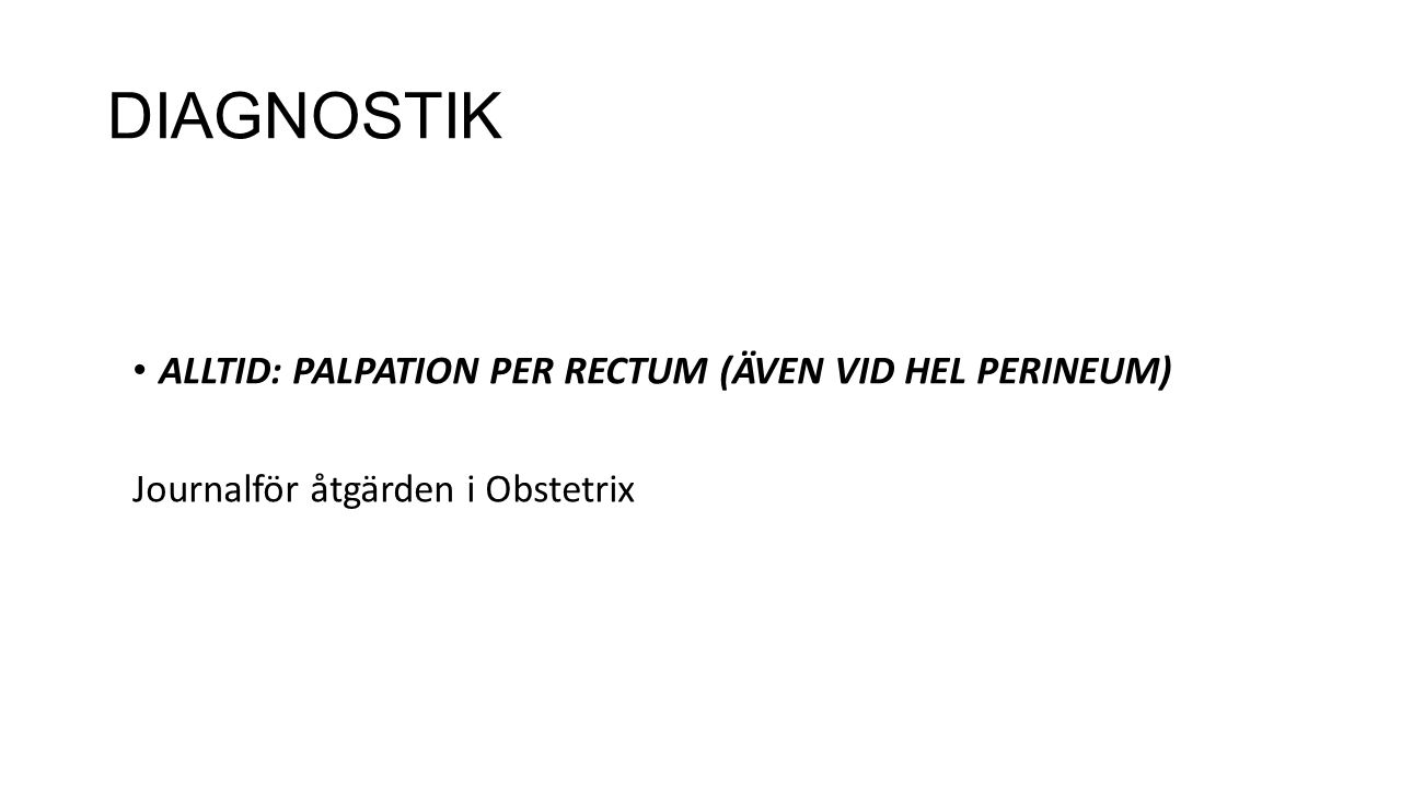DIAGNOSTIK ALLTID: PALPATION PER RECTUM (ÄVEN VID HEL PERINEUM)