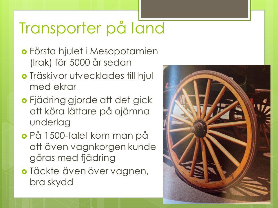 Transporter på land Första hjulet i Mesopotamien (Irak) för 5000 år sedan. Träskivor utvecklades till hjul med ekrar.