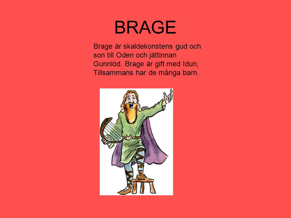 BRAGE Brage är skaldekonstens gud och son till Oden och jättinnan Gunnlöd.