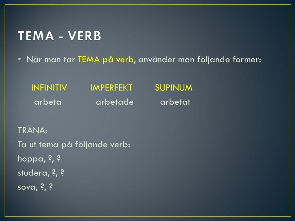 TEMA - VERB När man tar TEMA på verb, använder man följande former: