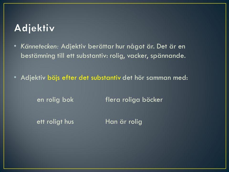 Adjektiv Kännetecken: Adjektiv berättar hur något är. Det är en bestämning till ett substantiv: rolig, vacker, spännande.