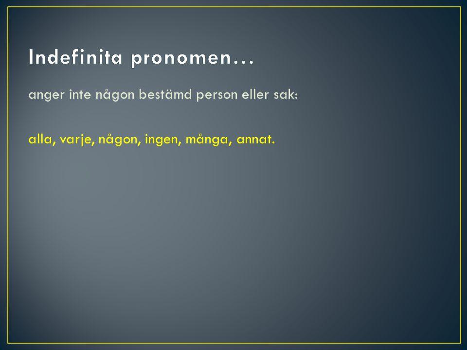 Indefinita pronomen… anger inte någon bestämd person eller sak: alla, varje, någon, ingen, många, annat.