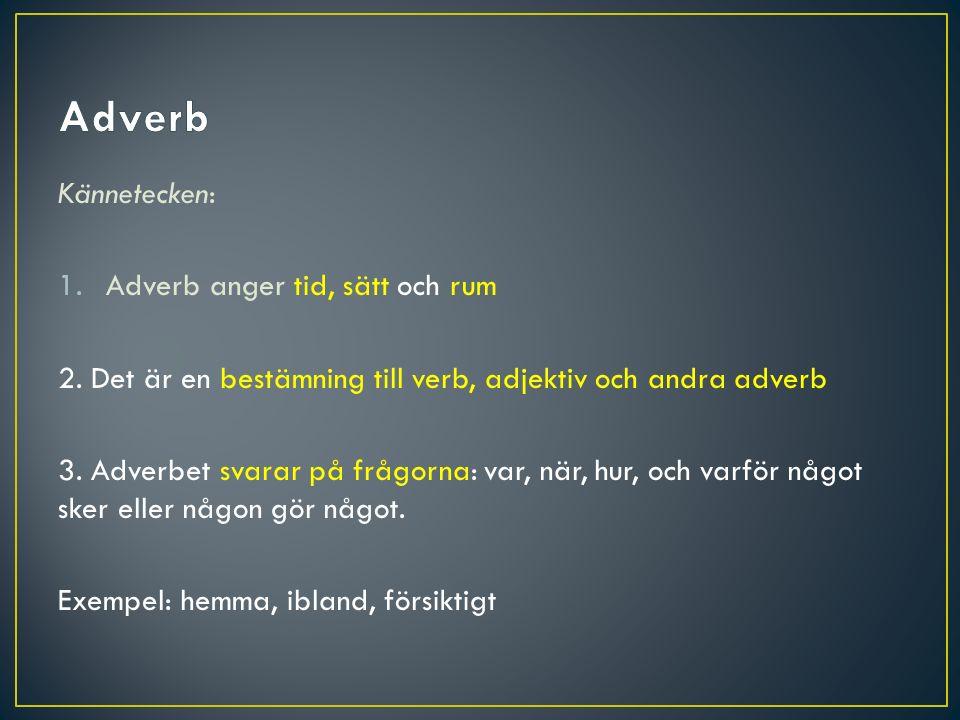 Adverb Kännetecken: Adverb anger tid, sätt och rum