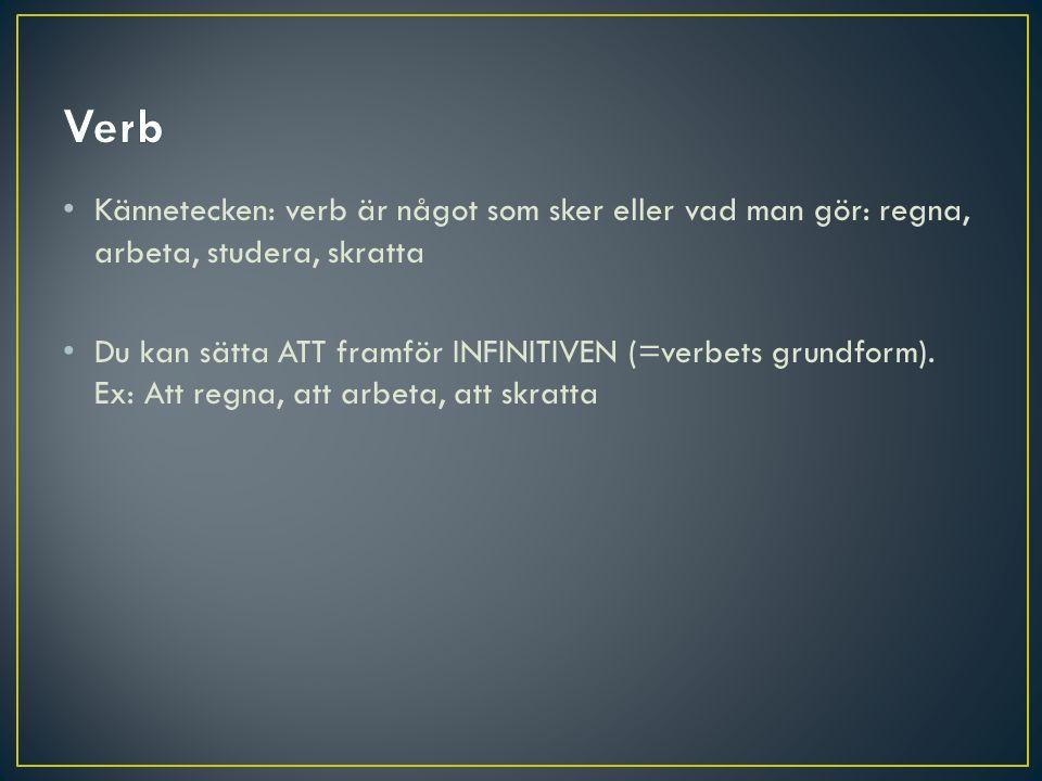 Verb Kännetecken: verb är något som sker eller vad man gör: regna, arbeta, studera, skratta.