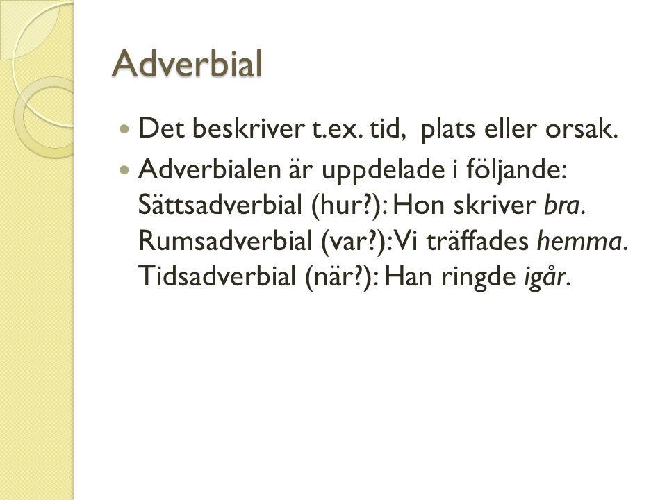 Adverbial Det beskriver t.ex. tid, plats eller orsak.