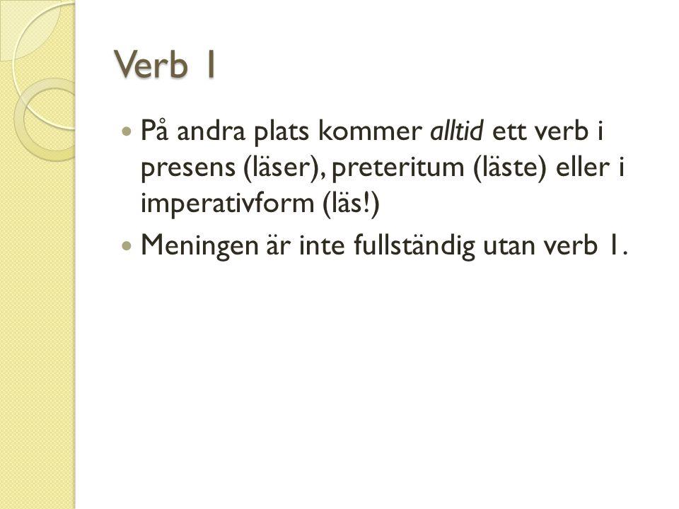 Verb 1 På andra plats kommer alltid ett verb i presens (läser), preteritum (läste) eller i imperativform (läs!)