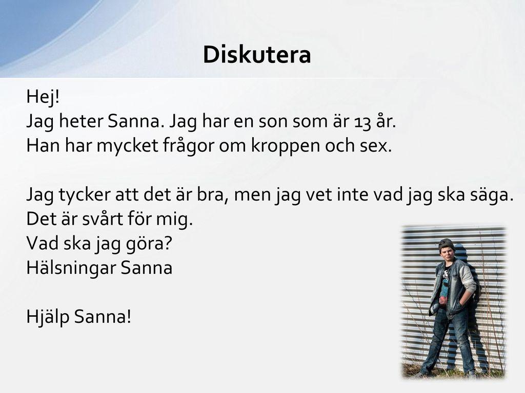 Diskutera Hej! Jag heter Sanna. Jag har en son som är 13 år.