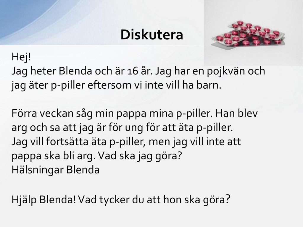 Diskutera Hej! Jag heter Blenda och är 16 år. Jag har en pojkvän och jag äter p-piller eftersom vi inte vill ha barn.