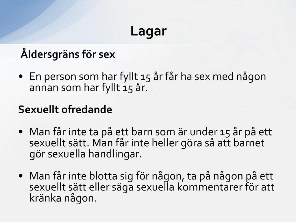 Lagar Åldersgräns för sex. En person som har fyllt 15 år får ha sex med någon annan som har fyllt 15 år.