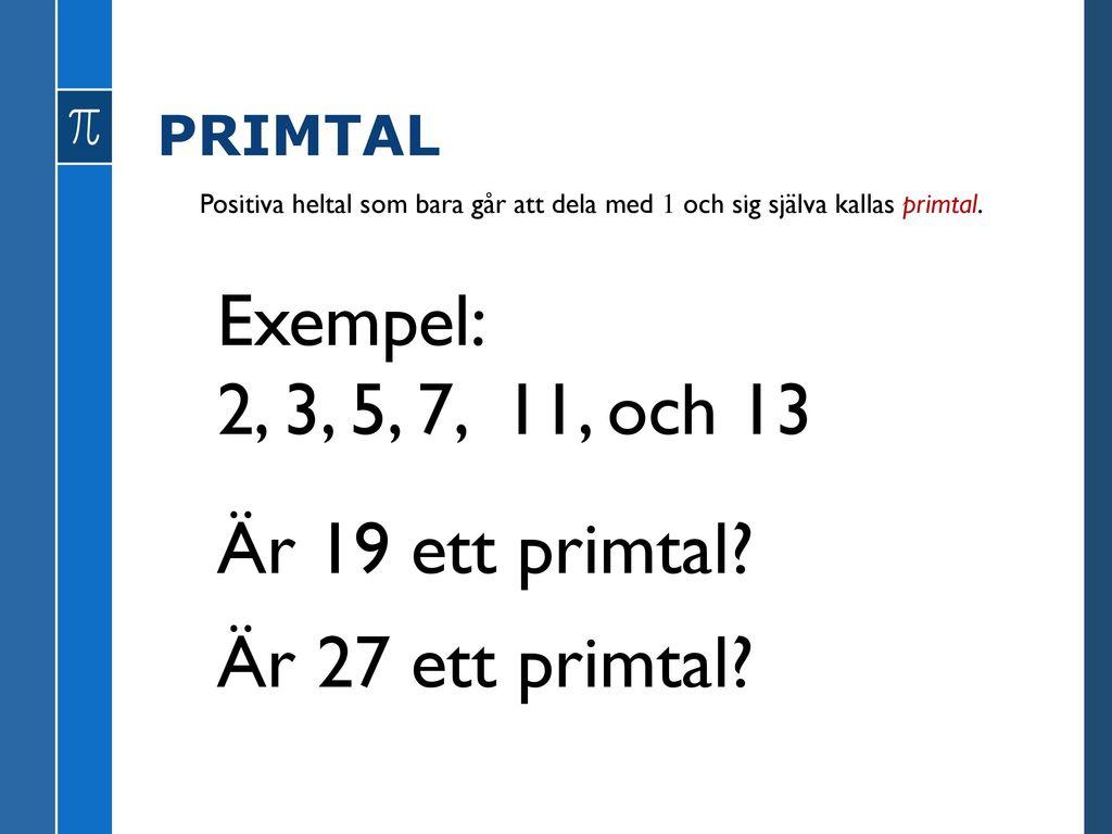 Exempel: 2, 3, 5, 7, 11, och 13 Är 19 ett primtal Är 27 ett primtal