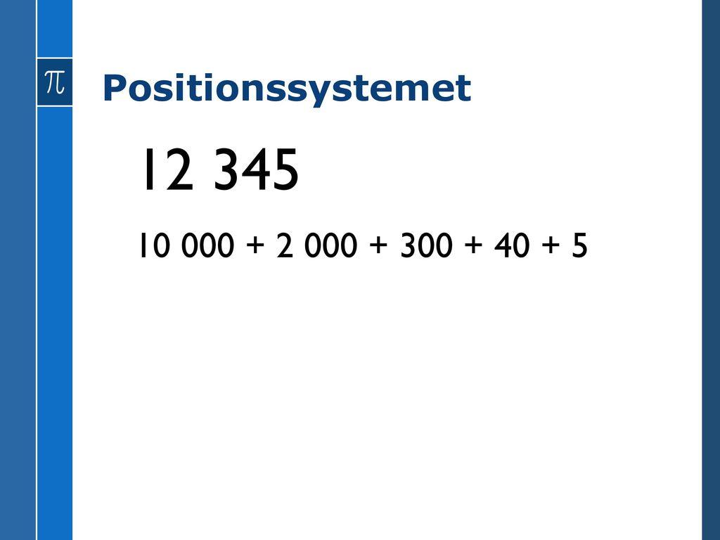 Positionssystemet 12 345 10 000 + 2 000 + 300 + 40 + 5