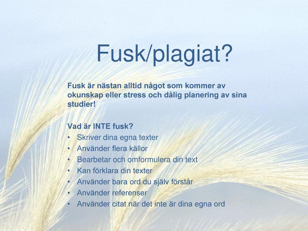 Fusk/plagiat Fusk är nästan alltid något som kommer av okunskap eller stress och dålig planering av sina studier!