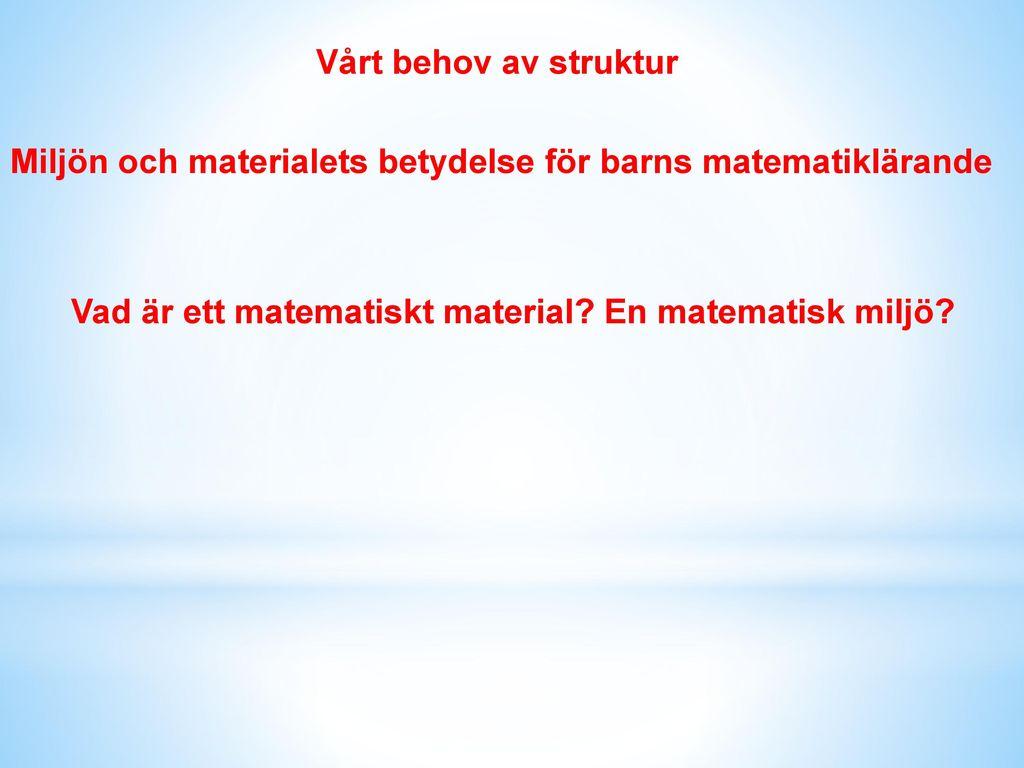 Vårt behov av struktur Miljön och materialets betydelse för barns matematiklärande.