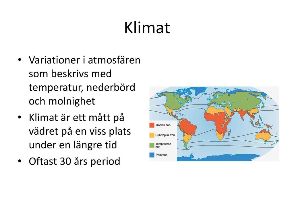Klimat Variationer i atmosfären som beskrivs med temperatur, nederbörd och molnighet.