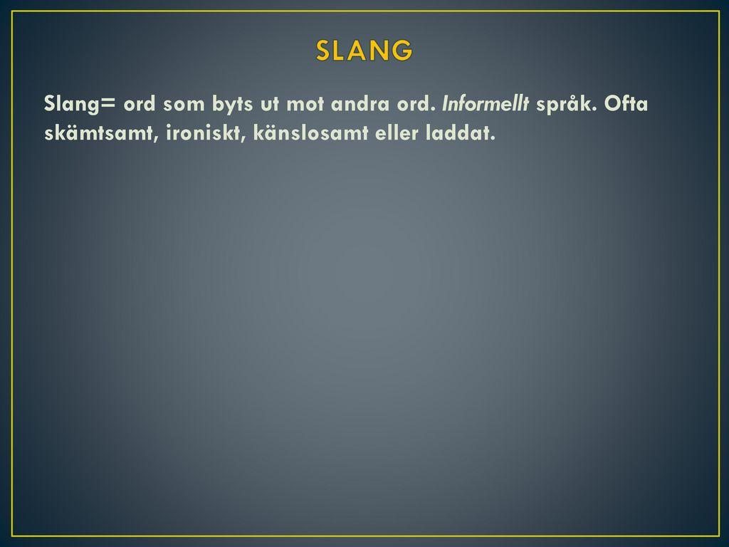 SLANG Slang= ord som byts ut mot andra ord. Informellt språk.
