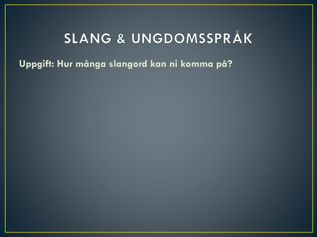 SLANG & UNGDOMSSPRÅK Uppgift: Hur många slangord kan ni komma på
