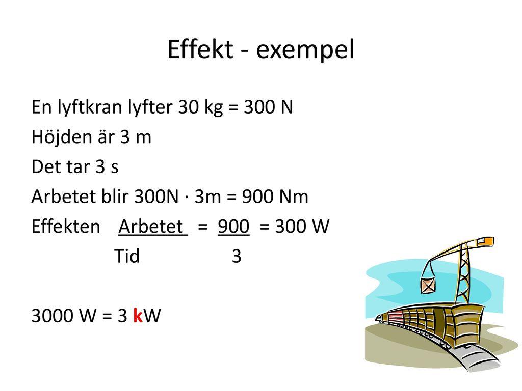 Effekt - exempel En lyftkran lyfter 30 kg = 300 N Höjden är 3 m