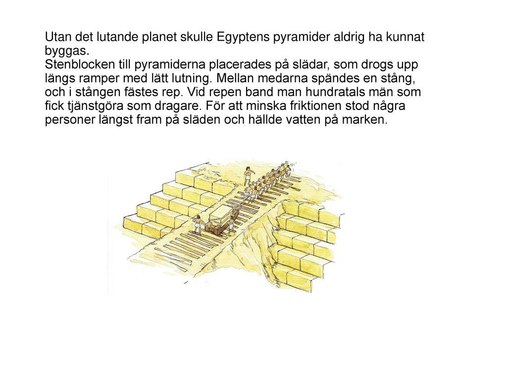 Utan det lutande planet skulle Egyptens pyramider aldrig ha kunnat byggas. Stenblocken till pyramiderna placerades på slädar, som drogs upp längs ramper med lätt lutning. Mellan medarna spändes en stång, och i stången fästes rep. Vid repen band man hundratals män som fick tjänstgöra som dragare. För att minska friktionen stod några personer längst fram på släden och hällde vatten på marken.