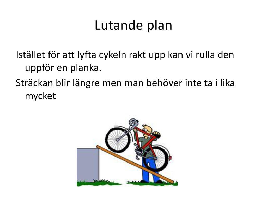 Lutande plan Istället för att lyfta cykeln rakt upp kan vi rulla den uppför en planka. Sträckan blir längre men man behöver inte ta i lika mycket.