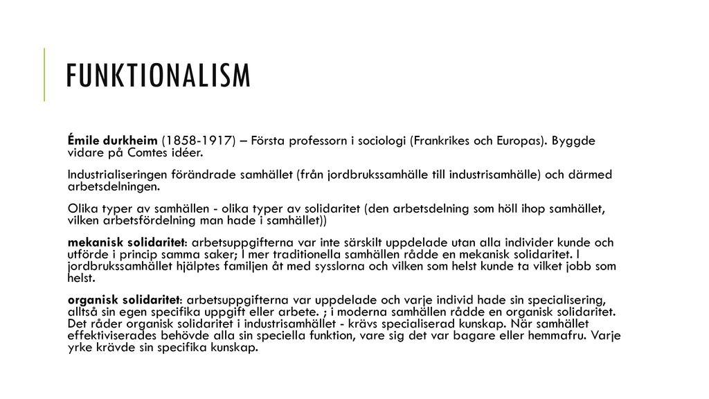 Funktionalism Émile durkheim (1858-1917) – Första professorn i sociologi (Frankrikes och Europas). Byggde vidare på Comtes idéer.