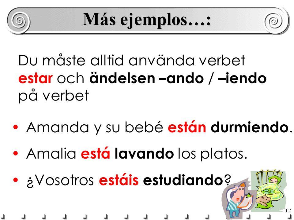 Más ejemplos…: Du måste alltid använda verbet estar och ändelsen –ando / –iendo på verbet. Amanda y su bebé están durmiendo.