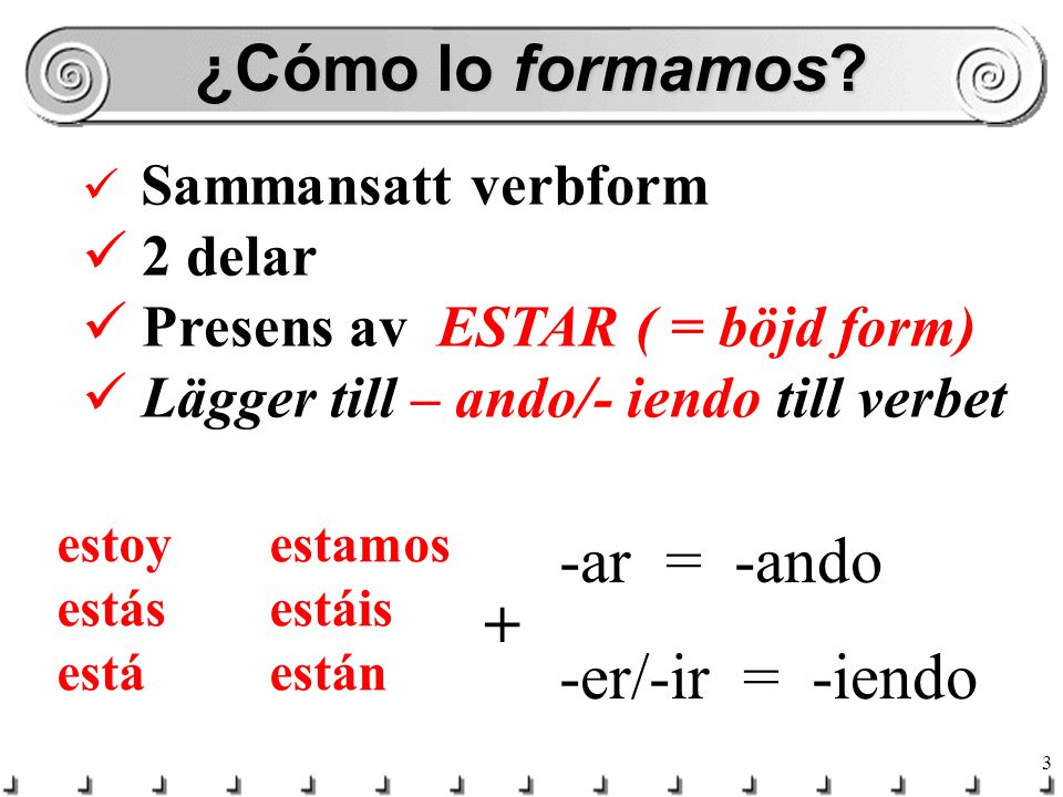 ¿Cómo lo formamos -ar = -ando -er/-ir = -iendo + 2 delar