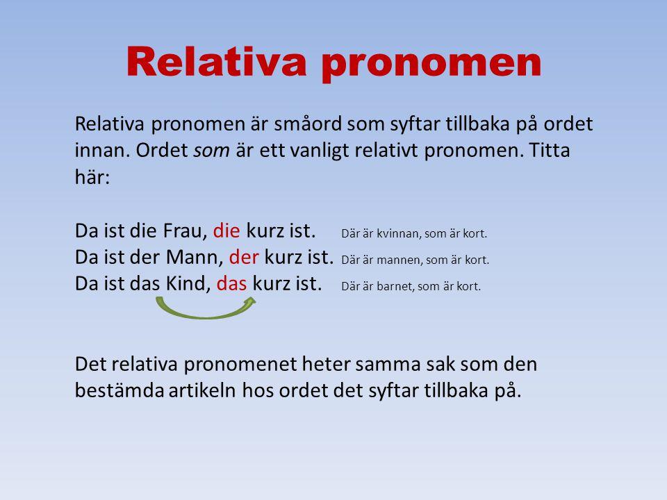 Relativa pronomen Relativa pronomen är småord som syftar tillbaka på ordet innan. Ordet som är ett vanligt relativt pronomen. Titta här: