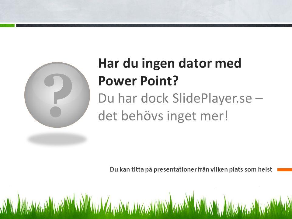 Har du ingen dator med Power Point. Du har dock SlidePlayer.se – det behövs inget mer.