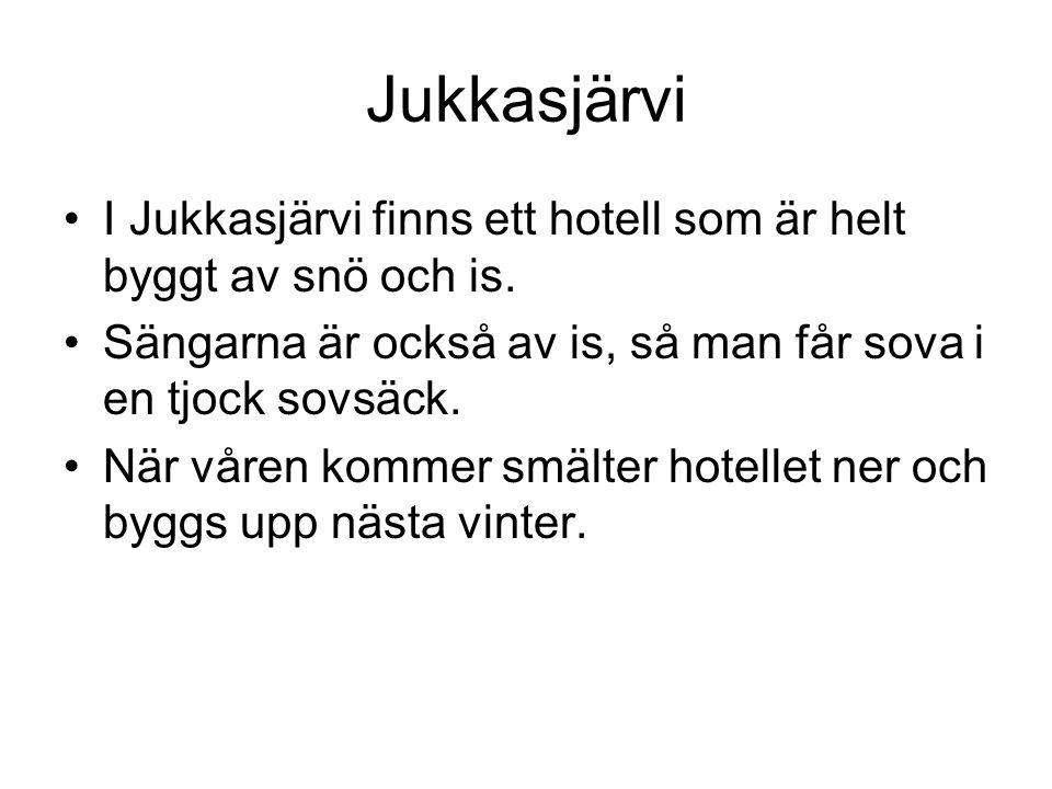 Jukkasjärvi I Jukkasjärvi finns ett hotell som är helt byggt av snö och is. Sängarna är också av is, så man får sova i en tjock sovsäck.