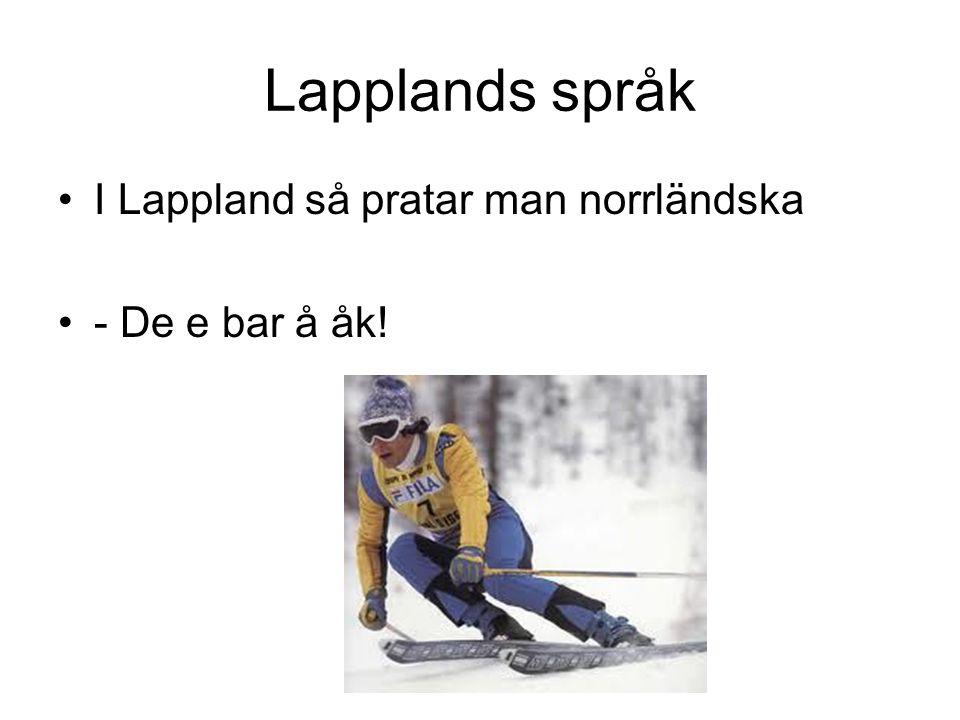 Lapplands språk I Lappland så pratar man norrländska - De e bar å åk!