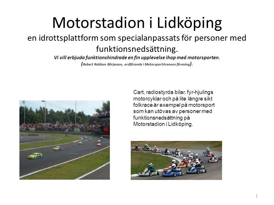 Motorstadion i Lidköping en idrottsplattform som specialanpassats för personer med funktionsnedsättning. Vi vill erbjuda funktionshindrade en fin upplevelse ihop med motorsporten. (Robert Robban Börjesson, ordförande i MotorsportArenans förening).