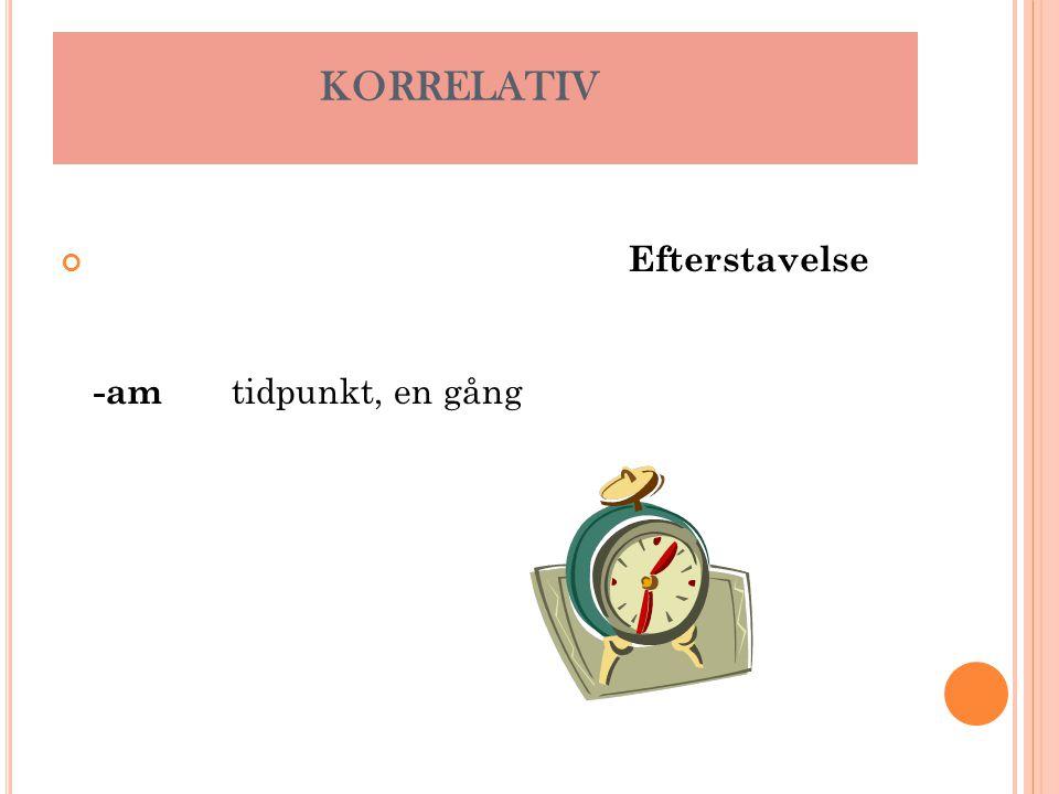 KORRELATIV Efterstavelse -am tidpunkt, en gång