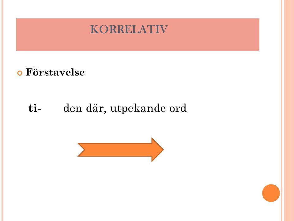 KORRELATIV Förstavelse ti- den där, utpekande ord