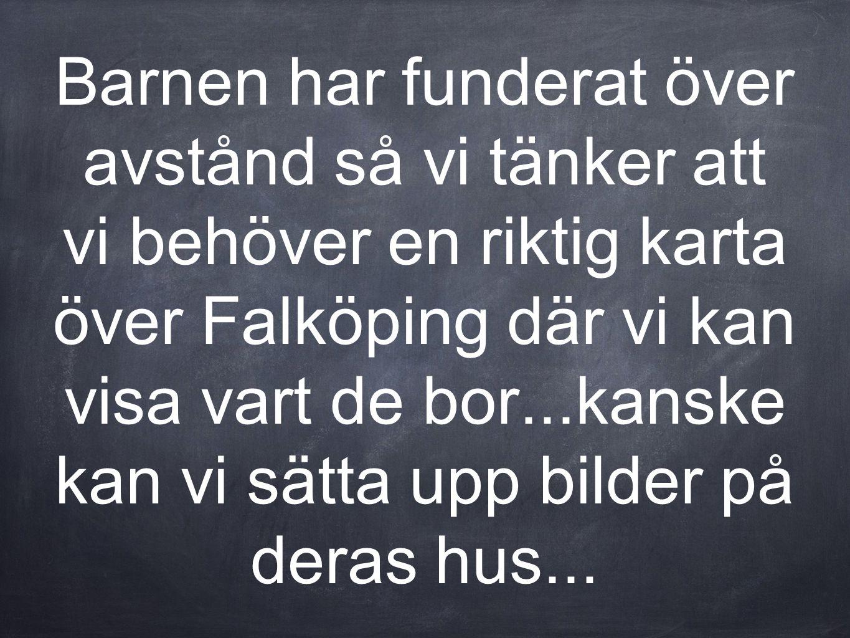 Barnen har funderat över avstånd så vi tänker att vi behöver en riktig karta över Falköping där vi kan visa vart de bor...kanske kan vi sätta upp bilder på deras hus...