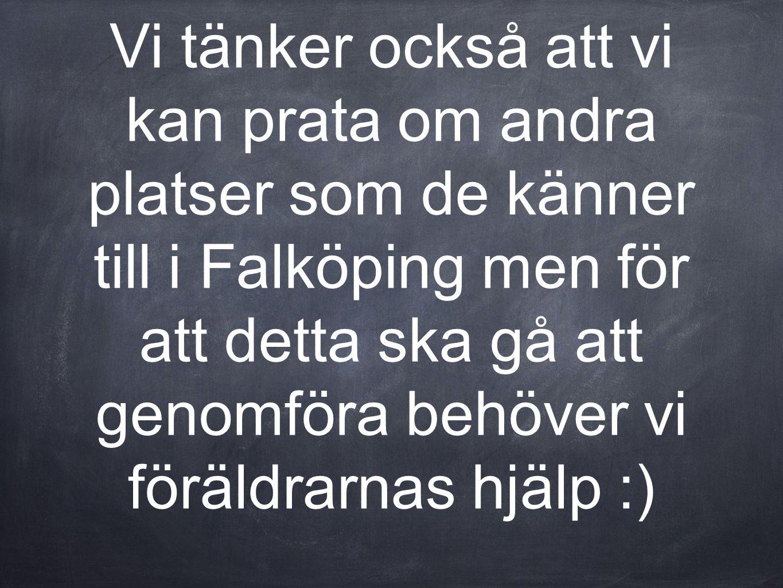 Vi tänker också att vi kan prata om andra platser som de känner till i Falköping men för att detta ska gå att genomföra behöver vi föräldrarnas hjälp :)