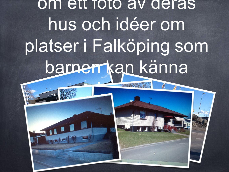Vi skickar ett mail till alla föräldrar där vi ber om ett foto av deras hus och idéer om platser i Falköping som barnen kan känna igen.