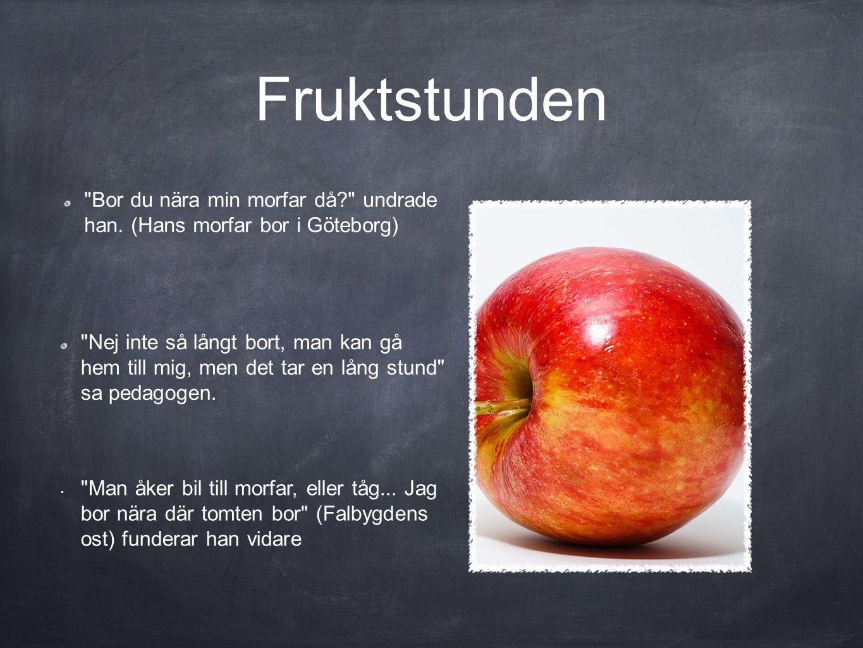 Fruktstunden Bor du nära min morfar då undrade han. (Hans morfar bor i Göteborg)