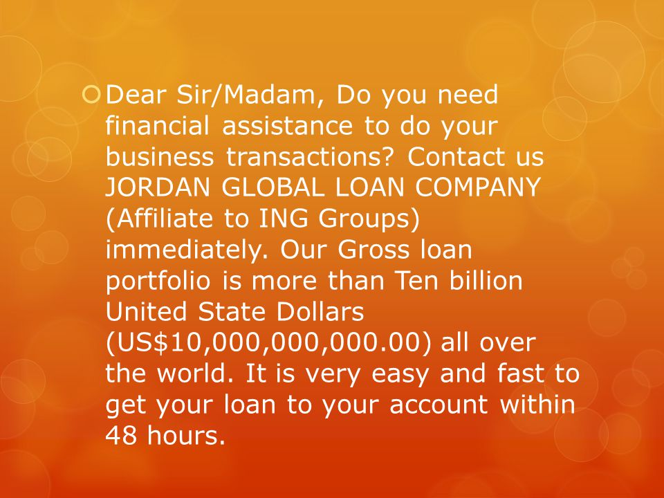 Dear Sir/Madam, Do you need financial assistance to do your business transactions.