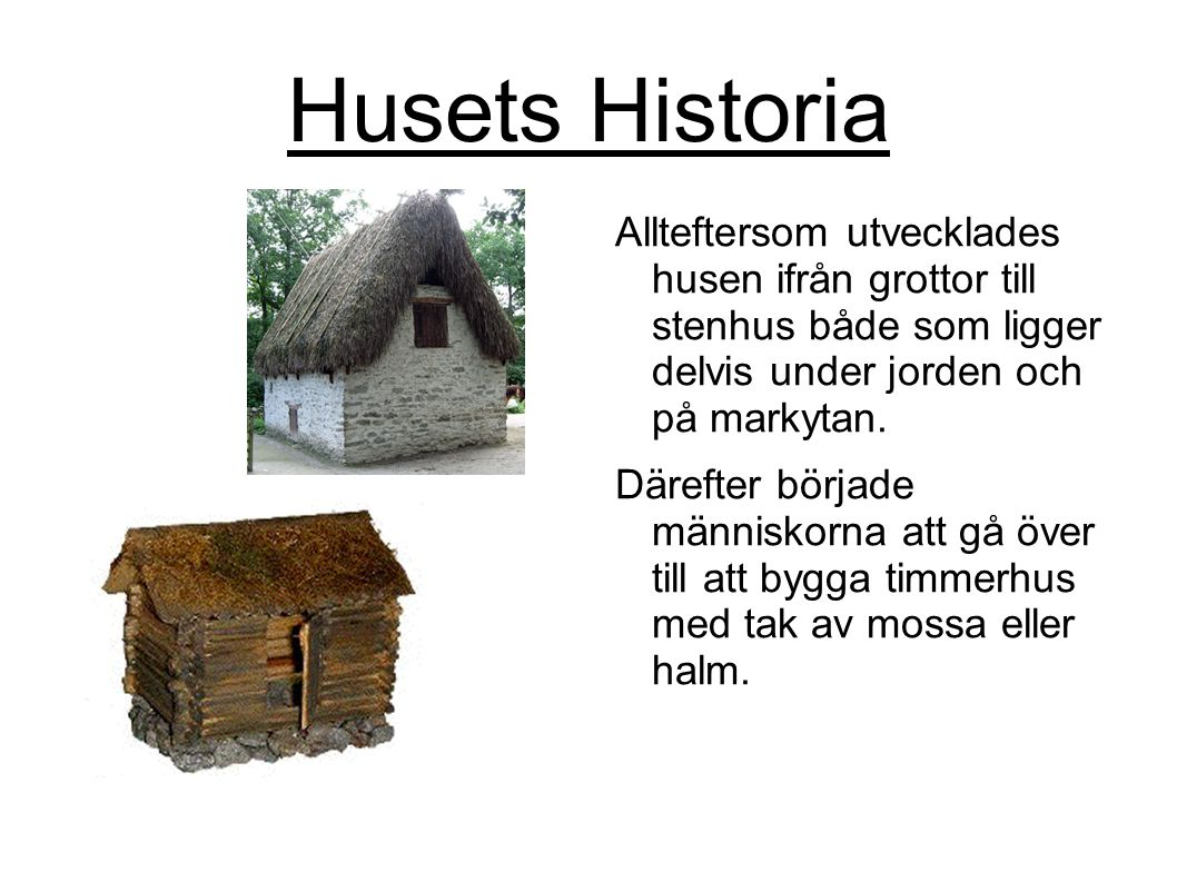 Husets Historia Allteftersom utvecklades husen ifrån grottor till stenhus både som ligger delvis under jorden och på markytan.
