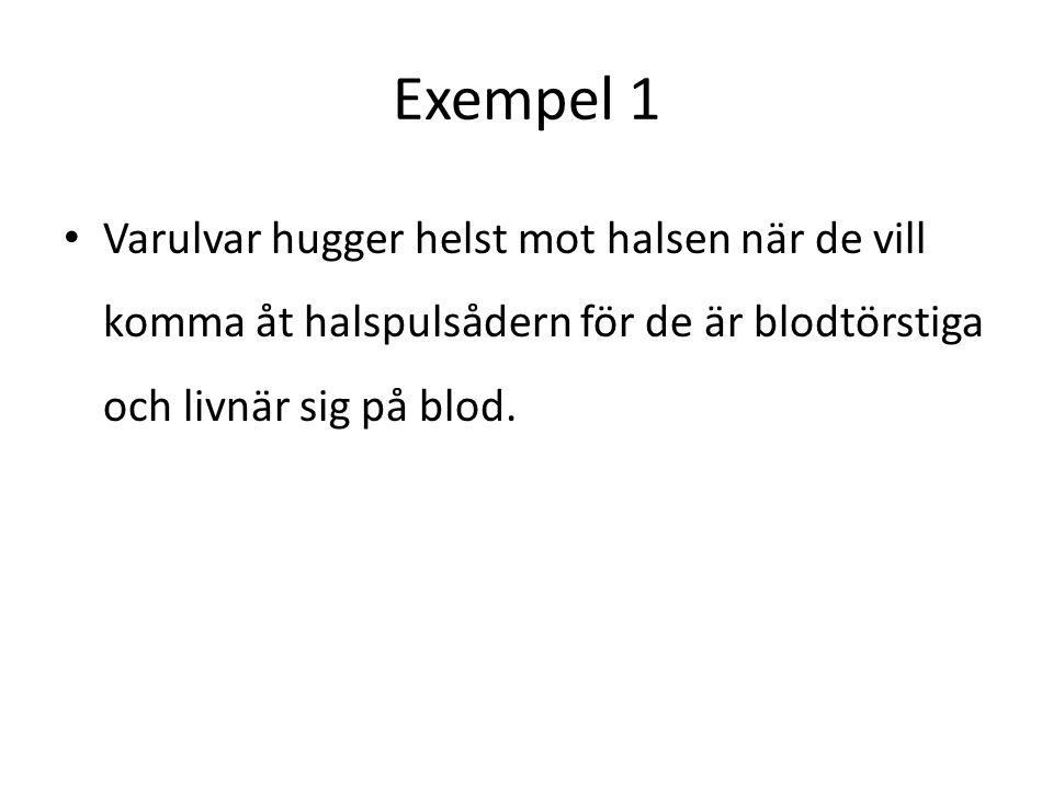 Exempel 1 Varulvar hugger helst mot halsen när de vill komma åt halspulsådern för de är blodtörstiga och livnär sig på blod.
