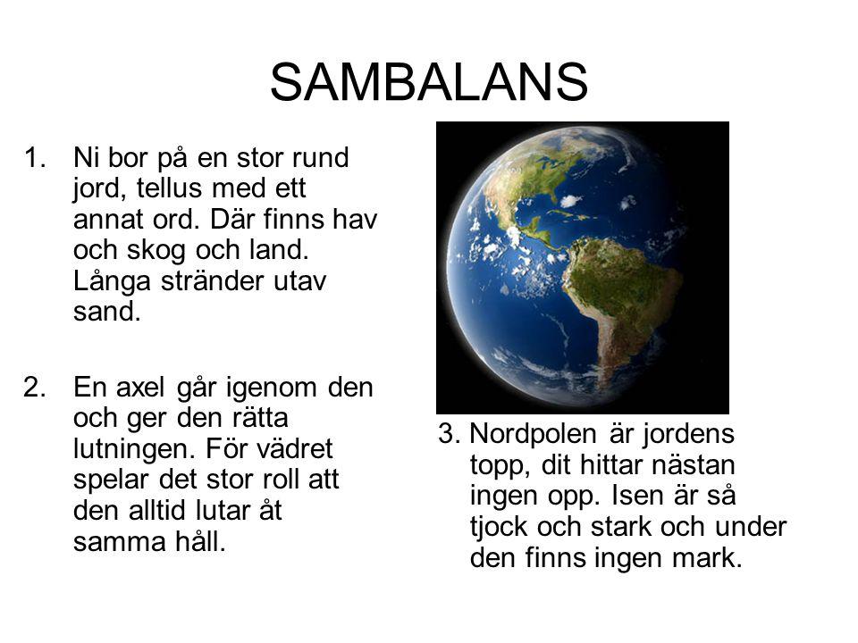 SAMBALANS Ni bor på en stor rund jord, tellus med ett annat ord. Där finns hav och skog och land. Långa stränder utav sand.