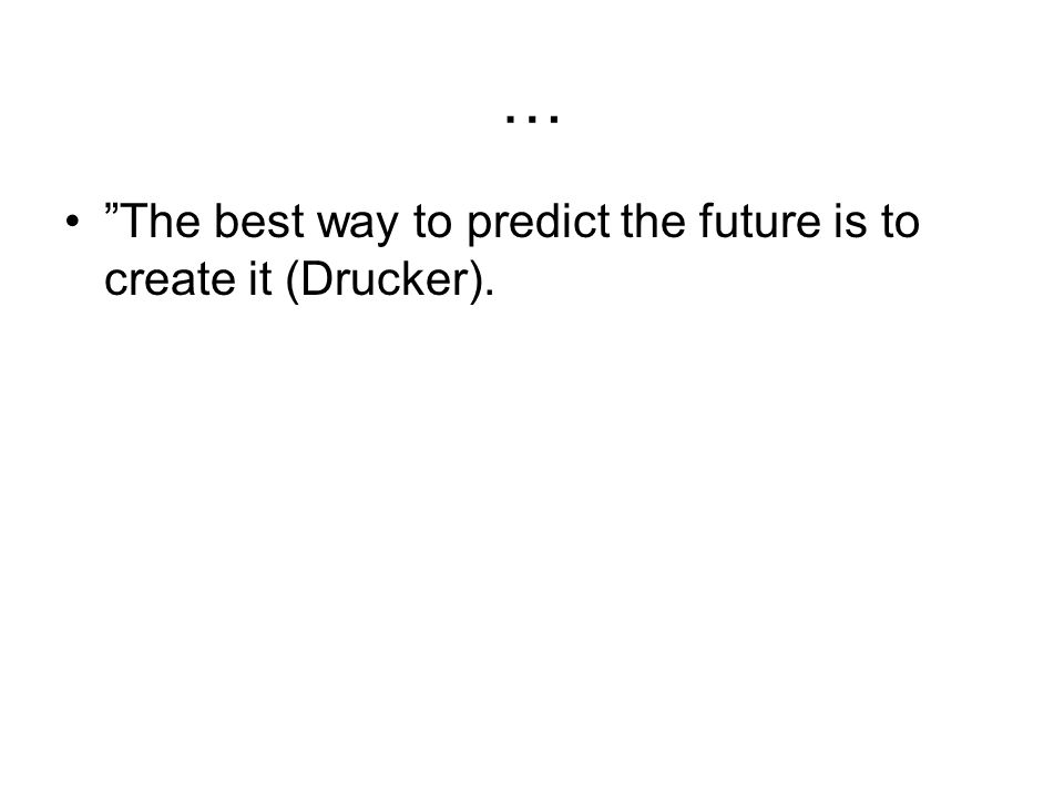 … The best way to predict the future is to create it (Drucker).