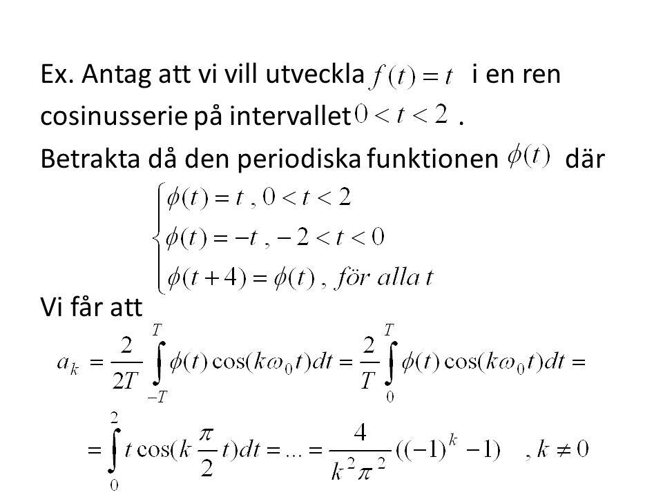 Ex. Antag att vi vill utveckla i en ren cosinusserie på intervallet