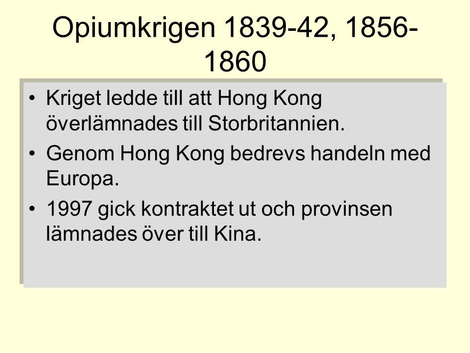 Opiumkrigen 1839-42, 1856-1860 Kriget ledde till att Hong Kong överlämnades till Storbritannien. Genom Hong Kong bedrevs handeln med Europa.